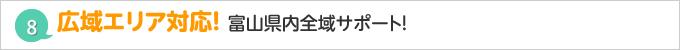 広域エリア対応! 富山を中心に県内全域サポート!